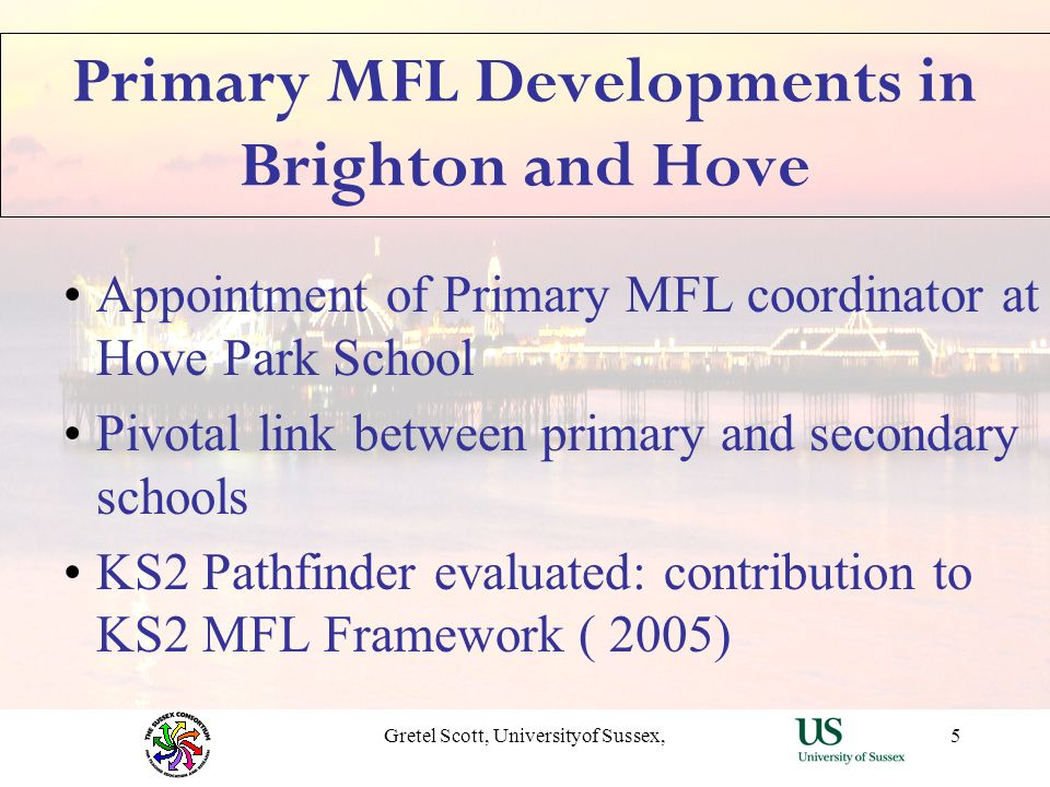 Gretel Scott, Universityof Sussex,5 Primary MFL Developments in Brighton and Hove Appointment of Primary MFL coordinator at Hove Park School Pivotal l