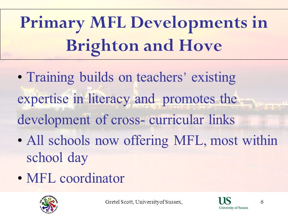 Gretel Scott, Universityof Sussex,6 Primary MFL Developments in Brighton and Hove Training builds on teachers existing expertise in literacy and promo