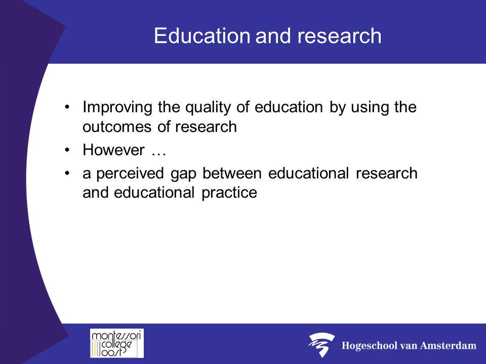 Education and research Improving the quality of education by using the outcomes of research However … a perceived gap between educational research and educational practice