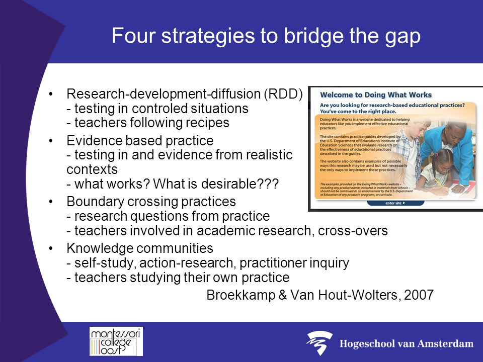 Four strategies to bridge the gap Research-development-diffusion (RDD) - testing in controled situations - teachers following recipes Evidence based practice - testing in and evidence from realistic contexts - what works.