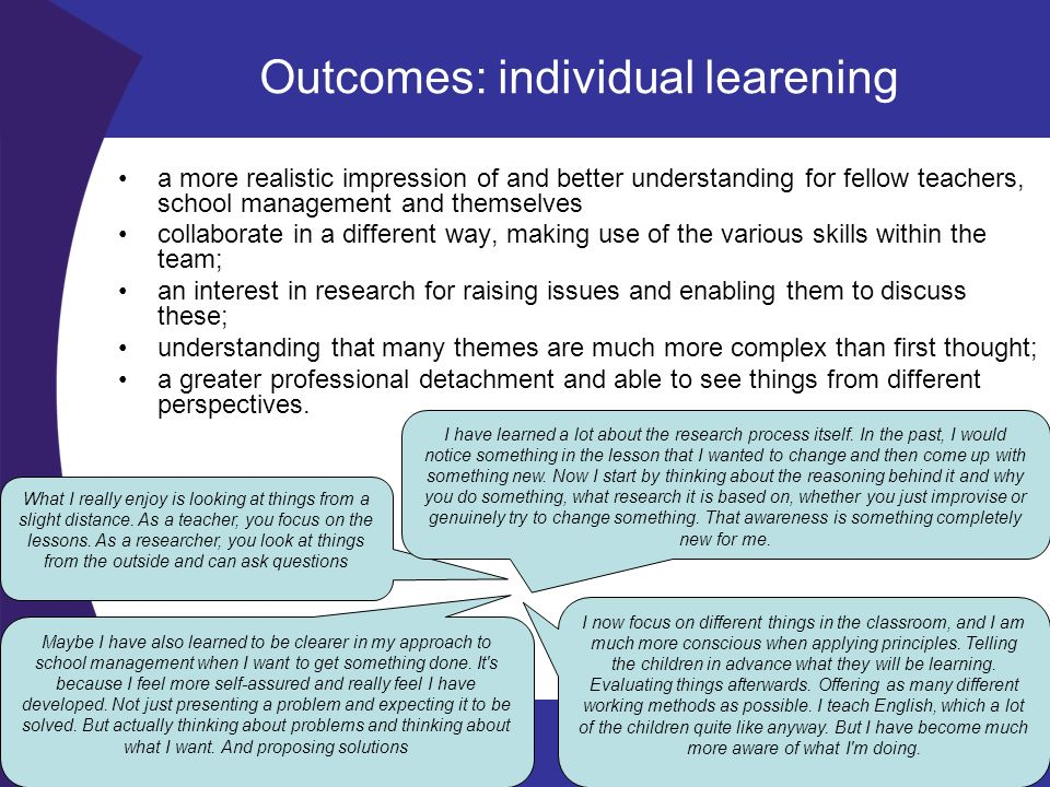 Outcomes: Team learning a shared knowledge and understanding about research and the school a shared sense of purpose and enthusiasm about changing things in the school team members consider themselves part of the team mutual support and act as a sounding board for each other gained confidence in each other and developed bonds of friendship Team learning : a small group of teachers work on the same research, the same number of hours, no distinction between the teacher researchers and the teachers responsible for design tasks When the team of teacher researchers is addressed as a group by the school leader and invited to contribute to innovations in the school, teambuilding is strengthened.