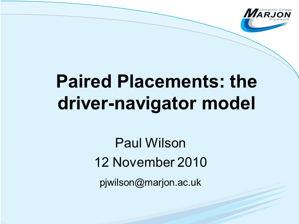 Paired Placements: the driver-navigator model Paul Wilson 12 November 2010 pjwilson@marjon.ac.uk
