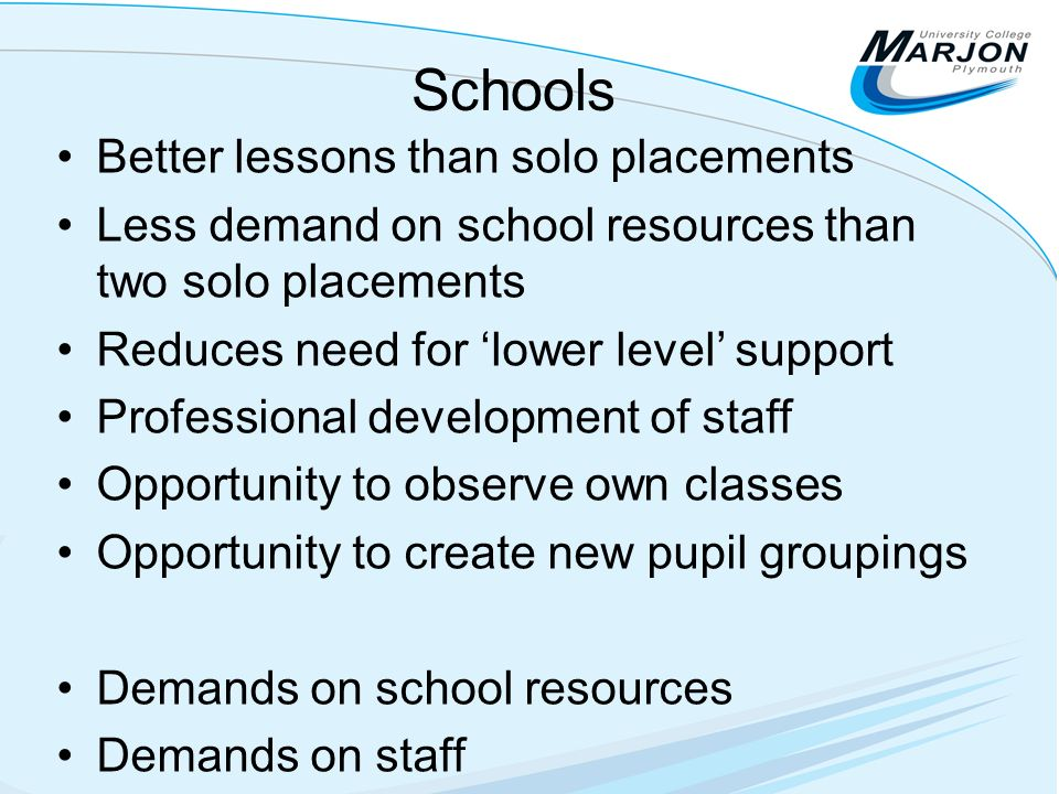 Schools Better lessons than solo placements Less demand on school resources than two solo placements Reduces need for lower level support Professional