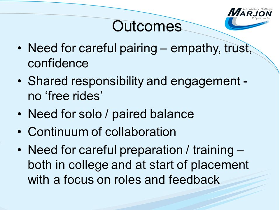 Outcomes Need for careful pairing – empathy, trust, confidence Shared responsibility and engagement - no free rides Need for solo / paired balance Continuum of collaboration Need for careful preparation / training – both in college and at start of placement with a focus on roles and feedback