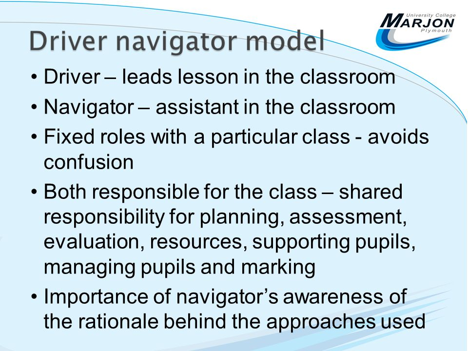 Driver – leads lesson in the classroom Navigator – assistant in the classroom Fixed roles with a particular class - avoids confusion Both responsible