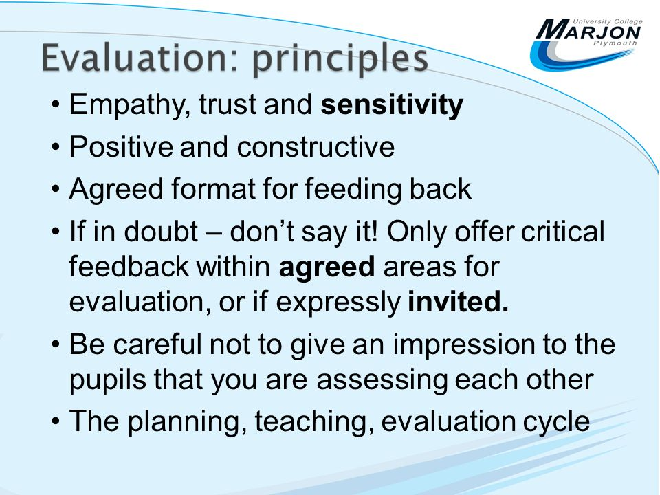 Empathy, trust and sensitivity Positive and constructive Agreed format for feeding back If in doubt – dont say it! Only offer critical feedback within
