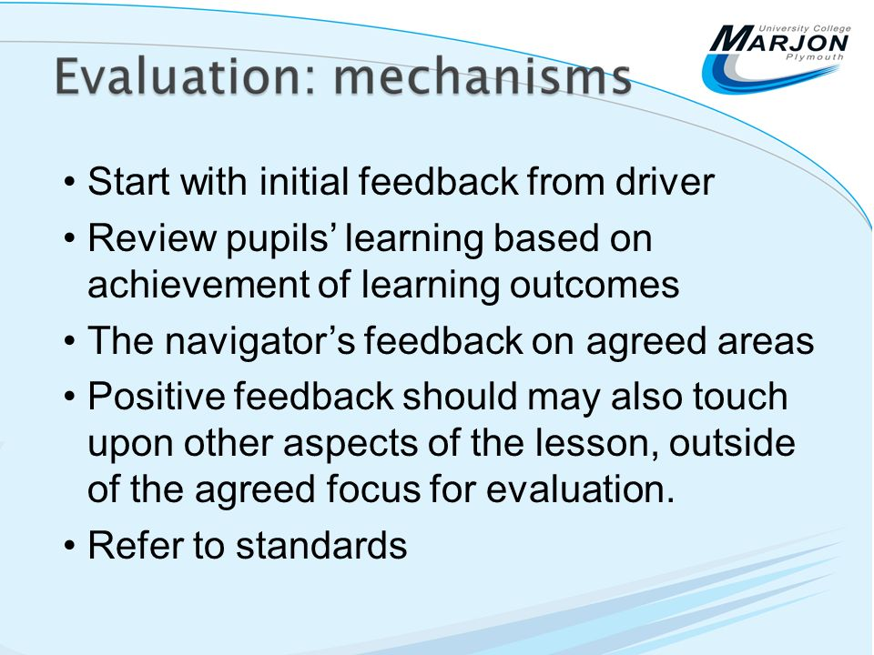 Start with initial feedback from driver Review pupils learning based on achievement of learning outcomes The navigators feedback on agreed areas Positive feedback should may also touch upon other aspects of the lesson, outside of the agreed focus for evaluation.