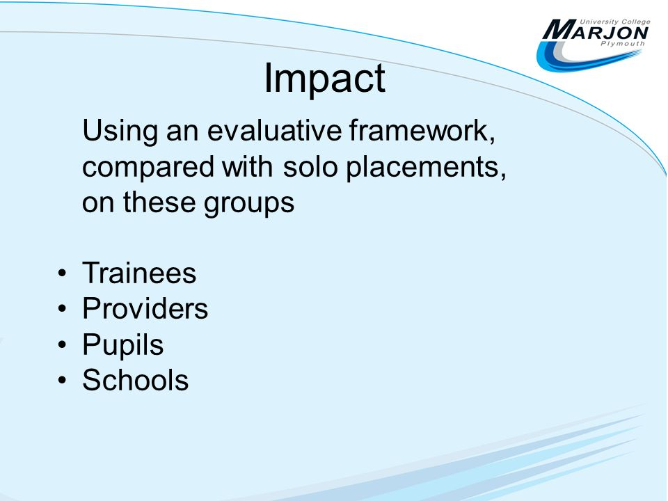 Impact Using an evaluative framework, compared with solo placements, on these groups Trainees Providers Pupils Schools