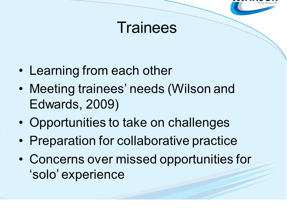 Trainees Learning from each other Meeting trainees needs (Wilson and Edwards, 2009) Opportunities to take on challenges Preparation for collaborative