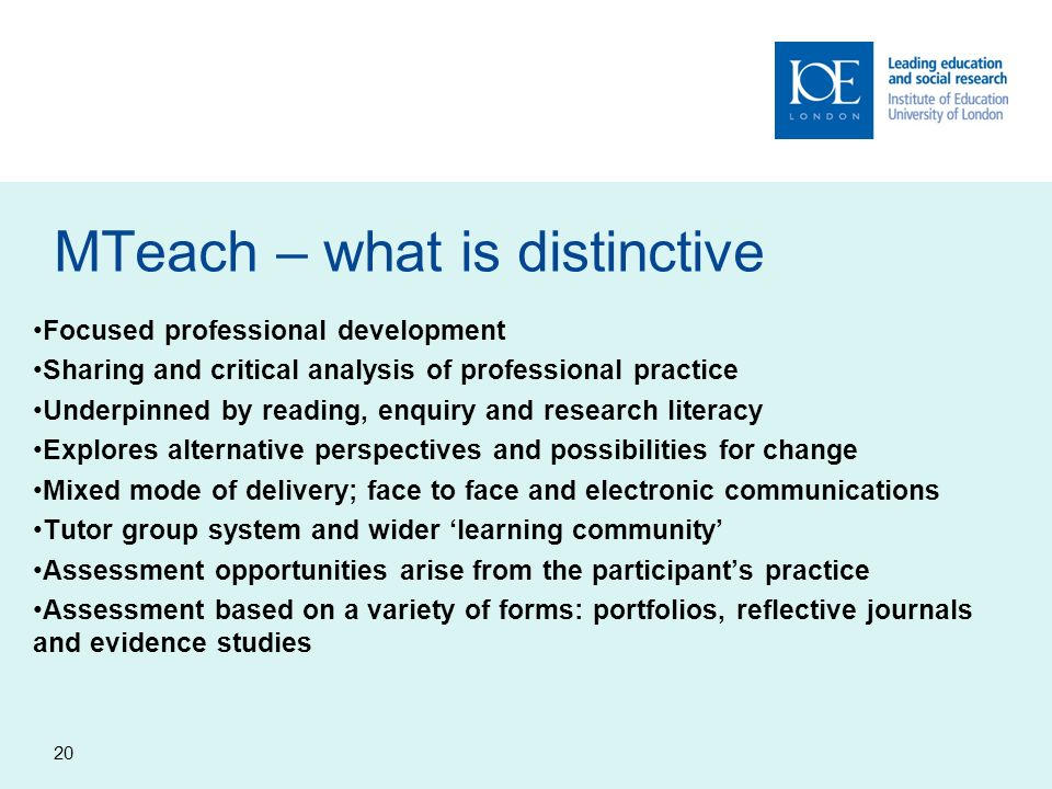 MTeach – what is distinctive Focused professional development Sharing and critical analysis of professional practice Underpinned by reading, enquiry and research literacy Explores alternative perspectives and possibilities for change Mixed mode of delivery; face to face and electronic communications Tutor group system and wider learning community Assessment opportunities arise from the participants practice Assessment based on a variety of forms: portfolios, reflective journals and evidence studies 20