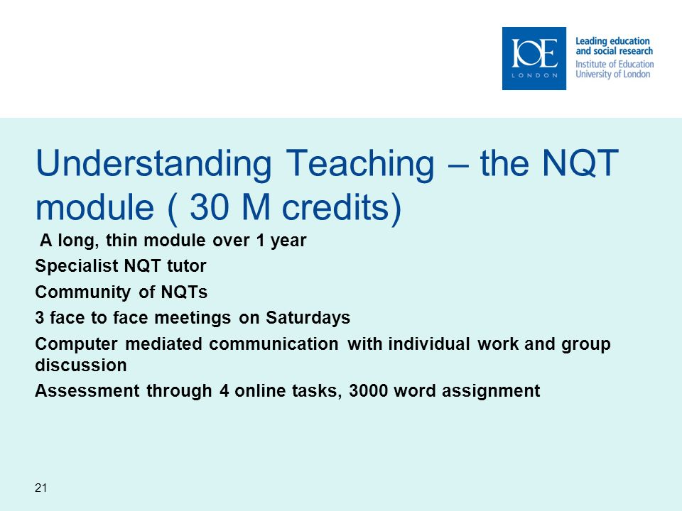 Understanding Teaching – the NQT module ( 30 M credits) A long, thin module over 1 year Specialist NQT tutor Community of NQTs 3 face to face meetings on Saturdays Computer mediated communication with individual work and group discussion Assessment through 4 online tasks, 3000 word assignment 21