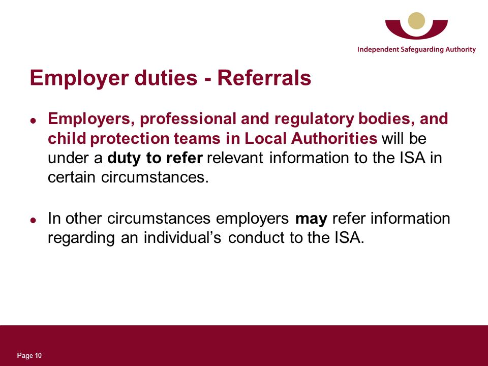 Page 10 Employer duties - Referrals Employers, professional and regulatory bodies, and child protection teams in Local Authorities will be under a duty to refer relevant information to the ISA in certain circumstances.