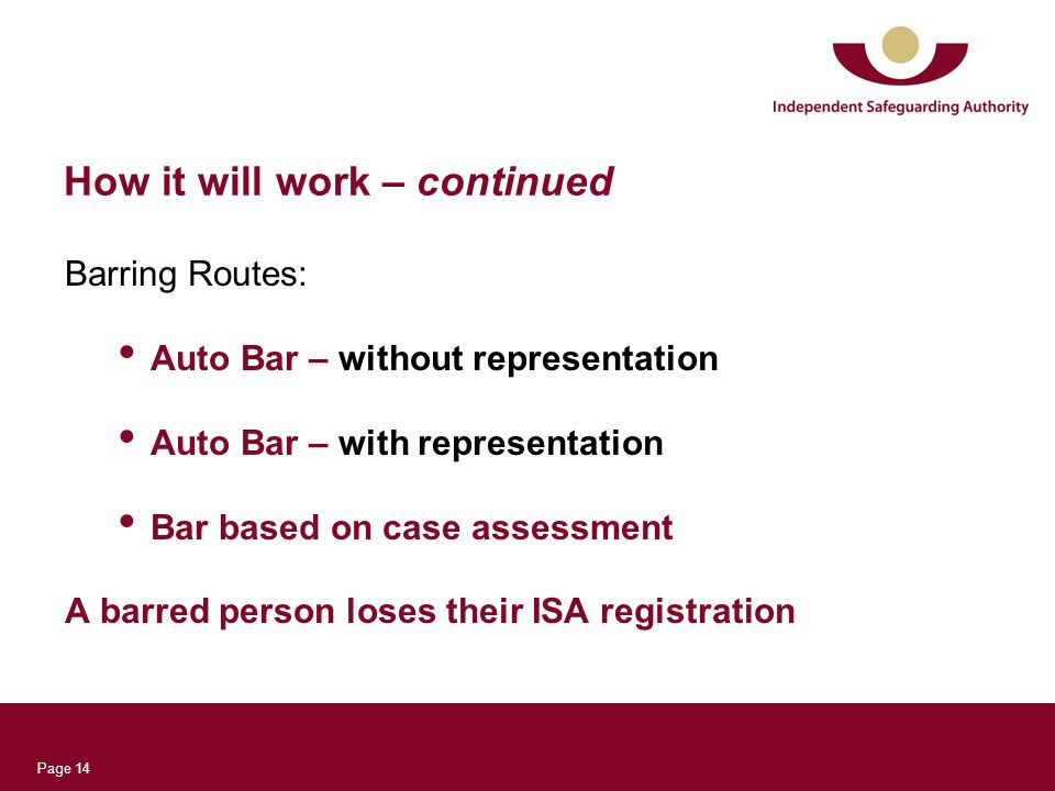 Page 14 How it will work – continued Barring Routes: Auto Bar – without representation Auto Bar – with representation Bar based on case assessment A barred person loses their ISA registration
