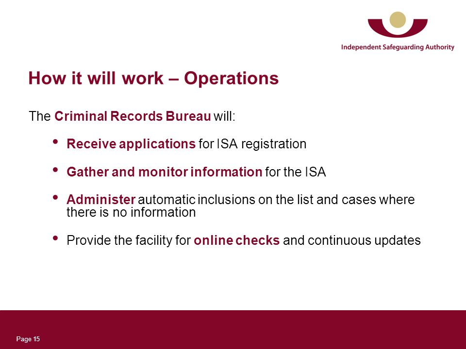 Page 15 How it will work – Operations The Criminal Records Bureau will: Receive applications for ISA registration Gather and monitor information for the ISA Administer automatic inclusions on the list and cases where there is no information Provide the facility for online checks and continuous updates