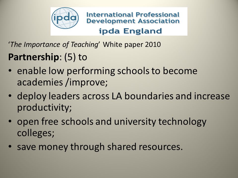 The Importance of Teaching White paper 2010 Partnership: (5) to enable low performing schools to become academies /improve; deploy leaders across LA boundaries and increase productivity; open free schools and university technology colleges; save money through shared resources.