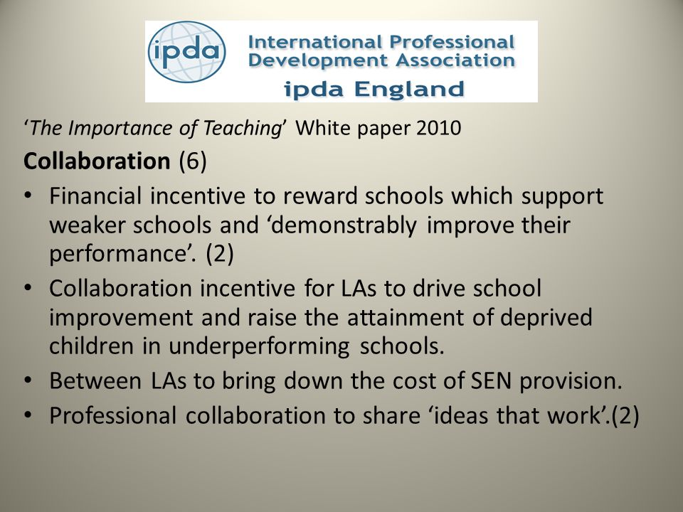 The Importance of Teaching White paper 2010 Collaboration (6) Financial incentive to reward schools which support weaker schools and demonstrably improve their performance.