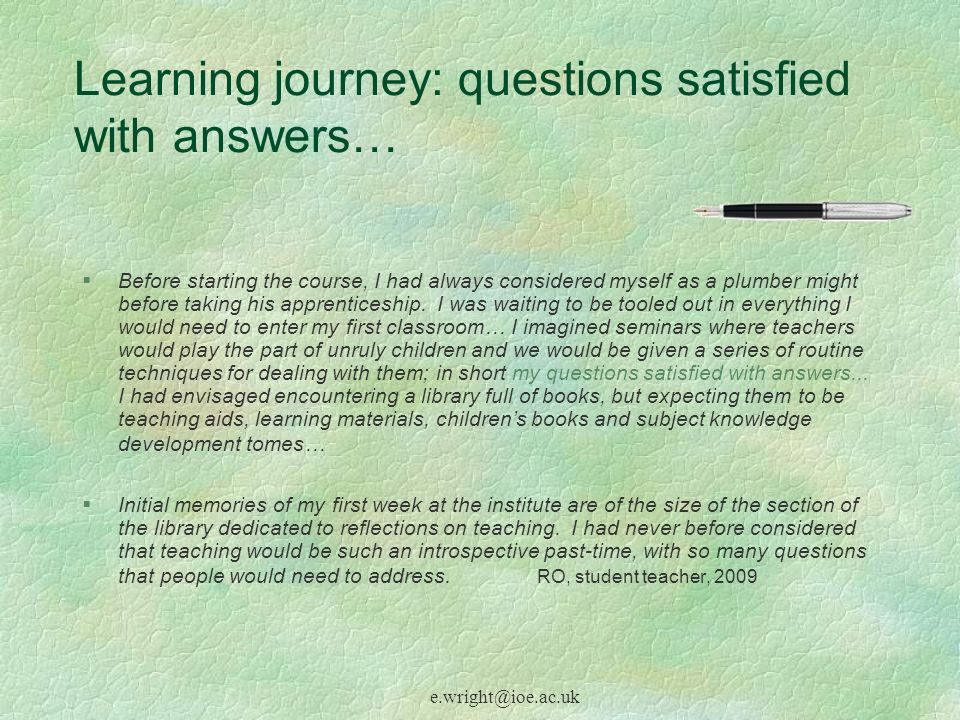 e.wright@ioe.ac.uk Learning journey: questions satisfied with answers… §Before starting the course, I had always considered myself as a plumber might before taking his apprenticeship.
