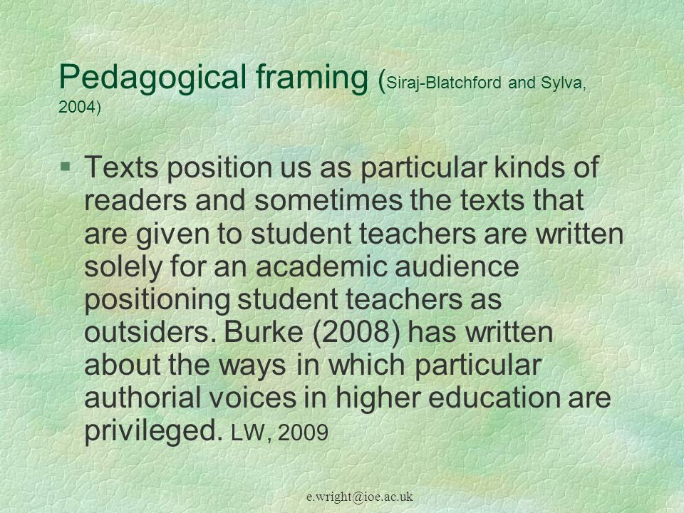e.wright@ioe.ac.uk Pedagogical framing ( Siraj-Blatchford and Sylva, 2004) Texts position us as particular kinds of readers and sometimes the texts that are given to student teachers are written solely for an academic audience positioning student teachers as outsiders.