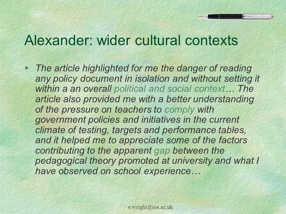e.wright@ioe.ac.uk Alexander: wider cultural contexts §The article highlighted for me the danger of reading any policy document in isolation and without setting it within a an overall political and social context… The article also provided me with a better understanding of the pressure on teachers to comply with government policies and initiatives in the current climate of testing, targets and performance tables, and it helped me to appreciate some of the factors contributing to the apparent gap between the pedagogical theory promoted at university and what I have observed on school experience…