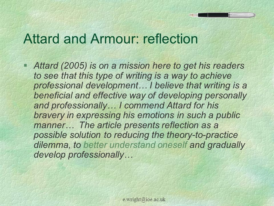 e.wright@ioe.ac.uk Attard and Armour: reflection §Attard (2005) is on a mission here to get his readers to see that this type of writing is a way to achieve professional development… I believe that writing is a beneficial and effective way of developing personally and professionally… I commend Attard for his bravery in expressing his emotions in such a public manner… The article presents reflection as a possible solution to reducing the theory-to-practice dilemma, to better understand oneself and gradually develop professionally…