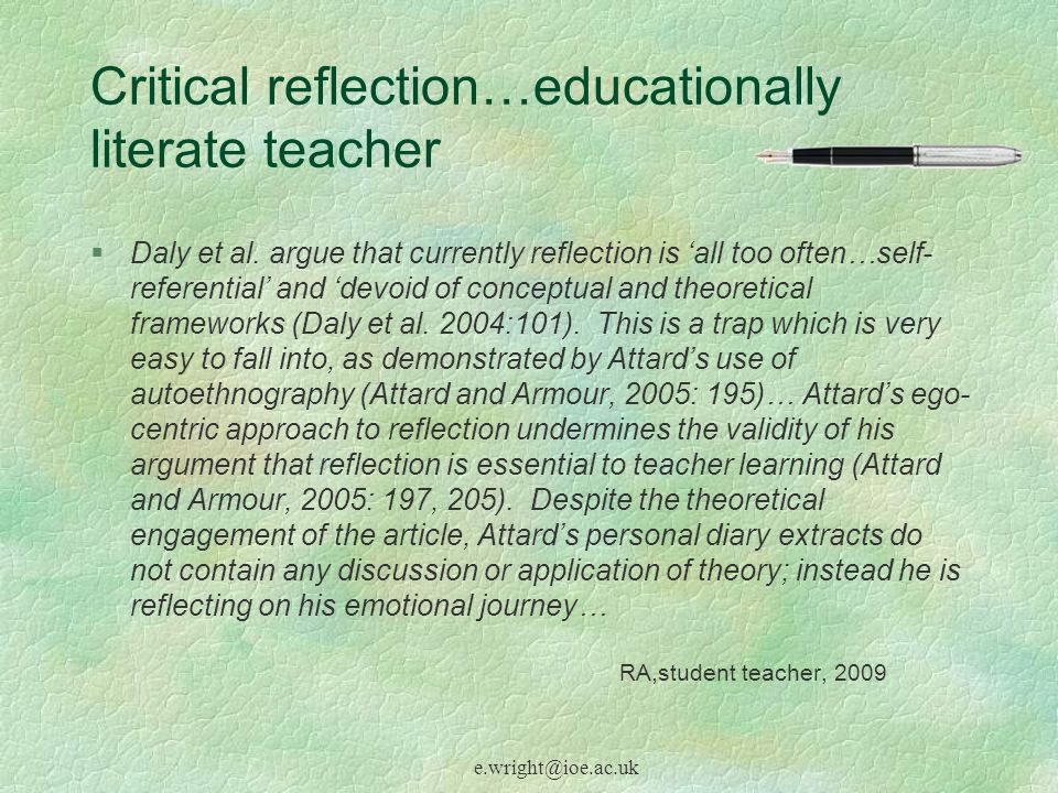 e.wright@ioe.ac.uk Critical reflection…educationally literate teacher §Daly et al. argue that currently reflection is all too often…self- referential