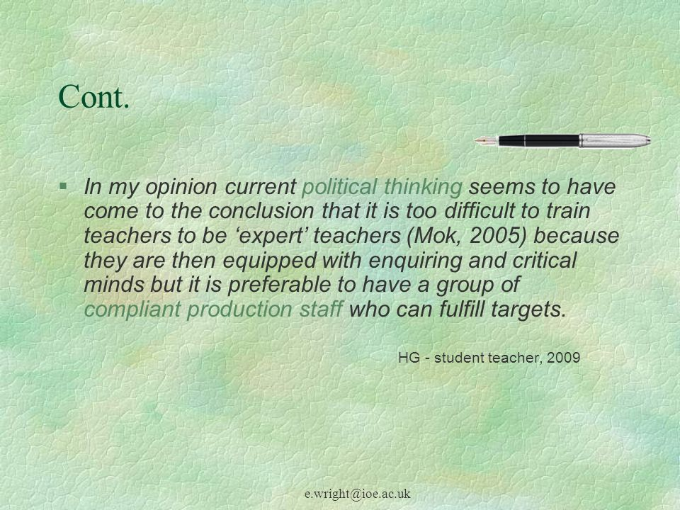 e.wright@ioe.ac.uk Cont. §In my opinion current political thinking seems to have come to the conclusion that it is too difficult to train teachers to
