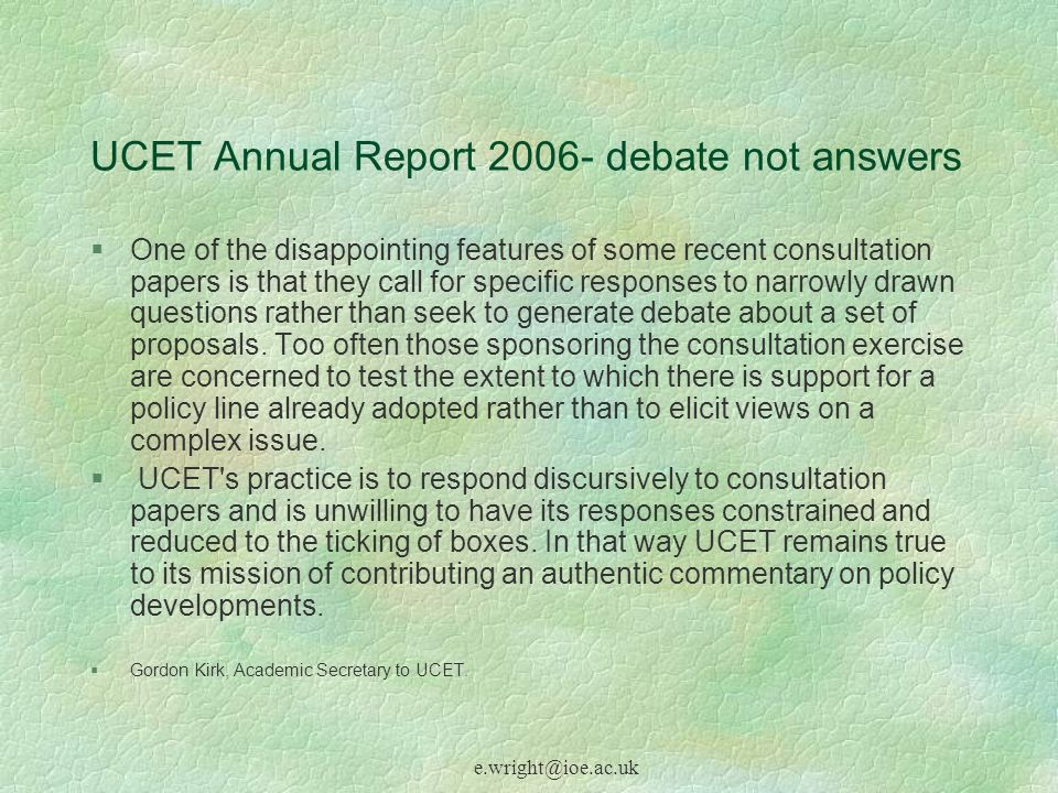 e.wright@ioe.ac.uk UCET Annual Report 2006- debate not answers §One of the disappointing features of some recent consultation papers is that they call for specific responses to narrowly drawn questions rather than seek to generate debate about a set of proposals.