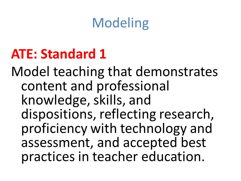 Modeling ATE: Standard 1 Model teaching that demonstrates content and professional knowledge, skills, and dispositions, reflecting research, proficiency with technology and assessment, and accepted best practices in teacher education.