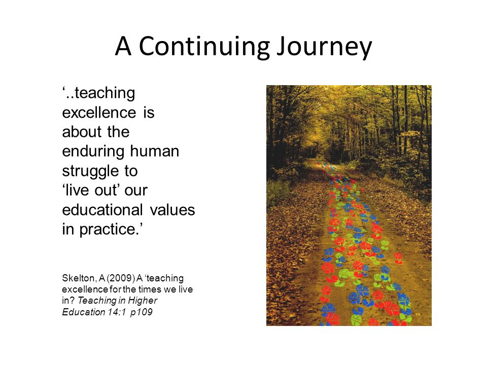 A Continuing Journey..teaching excellence is about the enduring human struggle to live out our educational values in practice.