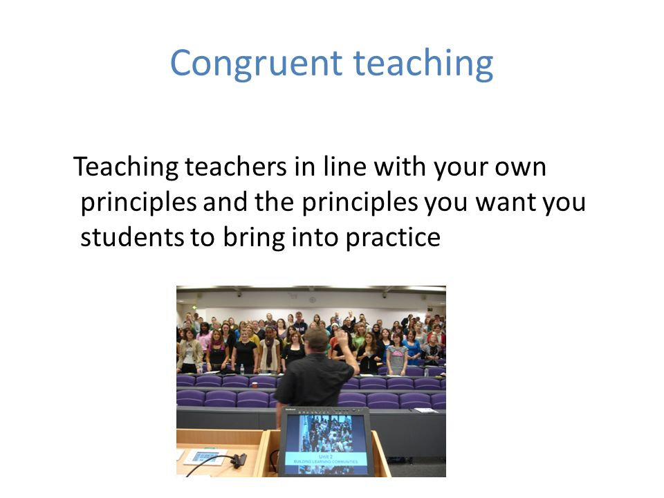 Congruent teaching Teaching teachers in line with your own principles and the principles you want you students to bring into practice