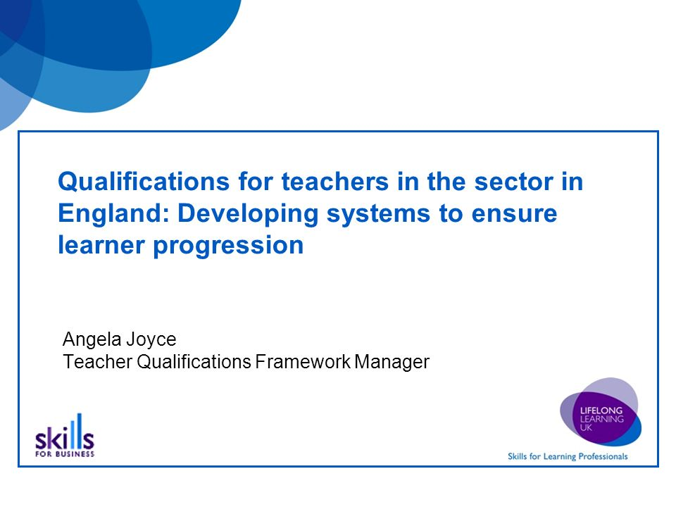 Qualifications for teachers in the sector in England: Developing systems to ensure learner progression Angela Joyce Teacher Qualifications Framework Manager
