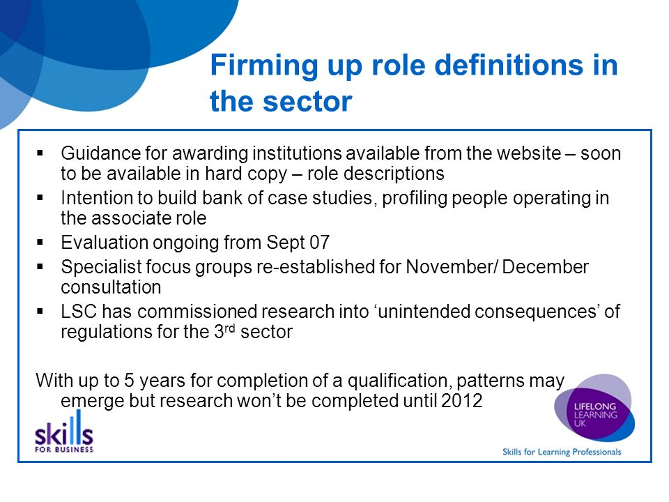 New qualifications for teachers in the sector in England Initial Award (PTLLS) for all teachers Minimum level 3 Mandatory 6 credit unit (minimum 30 contact hours) Free standing or embedded Certificate (CTLLS) for teachers in a role with limited responsibilities Includes initial award Available at level 3 and level 4 24 – 36 credits (18 mandatory) Diploma (DTLLS) for teachers in a full teaching role Includes initial award Minimum level 5 120 credits (90 mandatory) Qualifications developed within a credit based framework