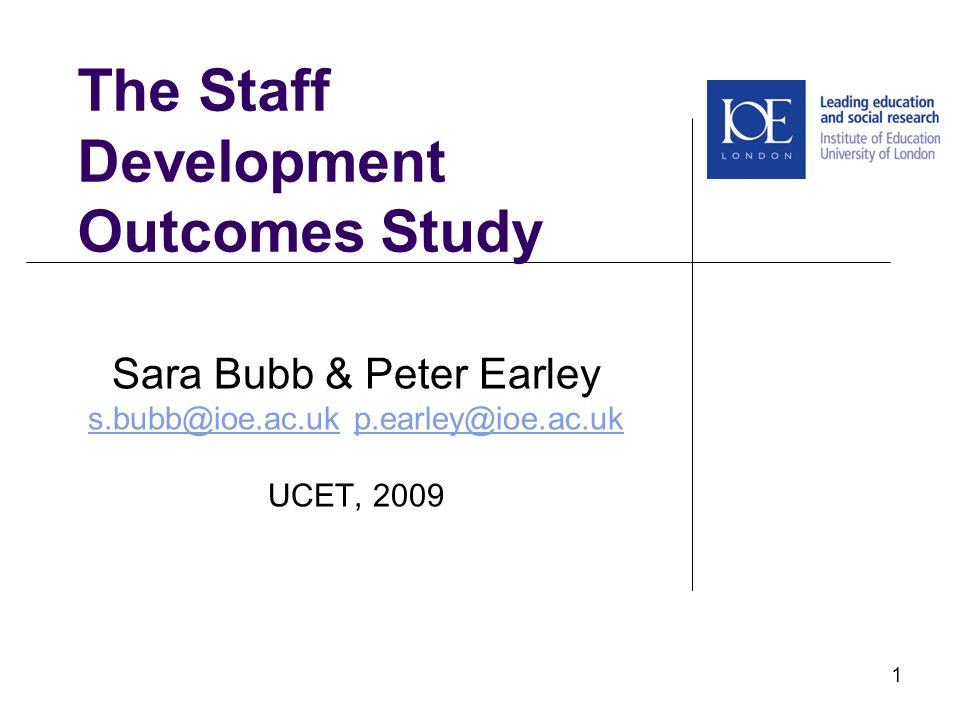 The Staff Development Outcomes Study Sara Bubb & Peter Earley s.bubb@ioe.ac.uks.bubb@ioe.ac.uk p.earley@ioe.ac.ukp.earley@ioe.ac.uk UCET, 2009 1