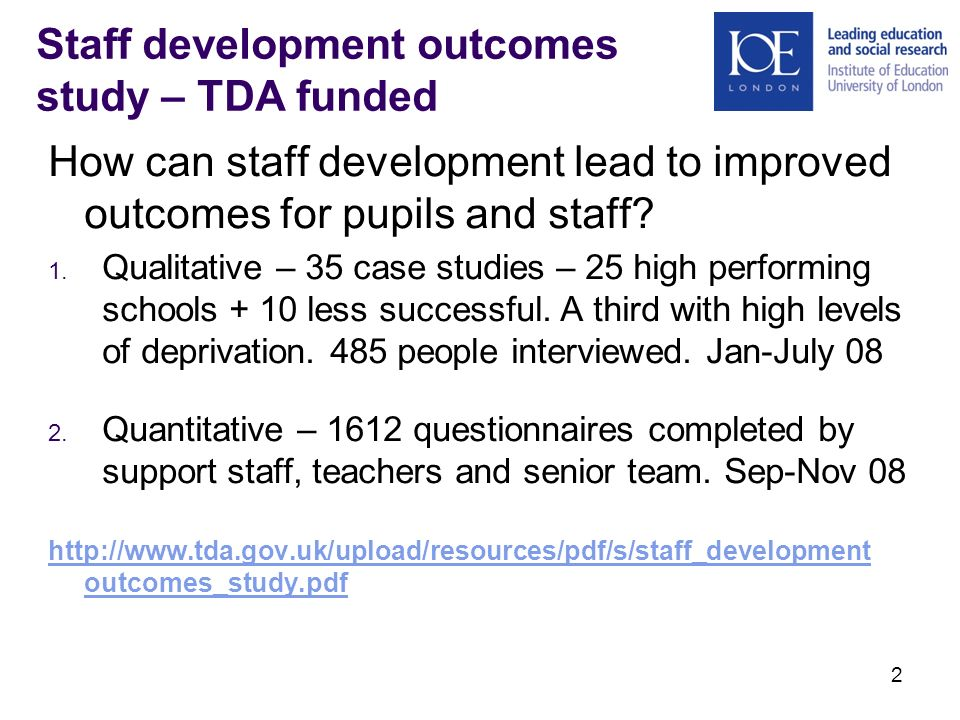 2 Staff development outcomes study – TDA funded How can staff development lead to improved outcomes for pupils and staff.