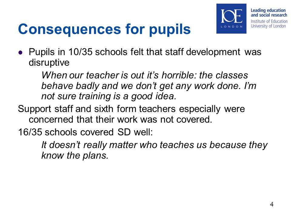 Consequences for pupils Pupils in 10/35 schools felt that staff development was disruptive When our teacher is out its horrible: the classes behave badly and we dont get any work done.
