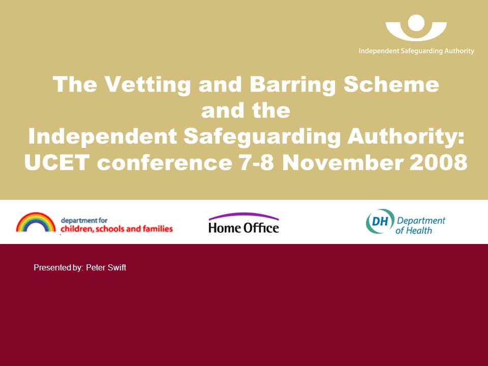 The Vetting and Barring Scheme and the Independent Safeguarding Authority: UCET conference 7-8 November 2008 Presented by: Peter Swift