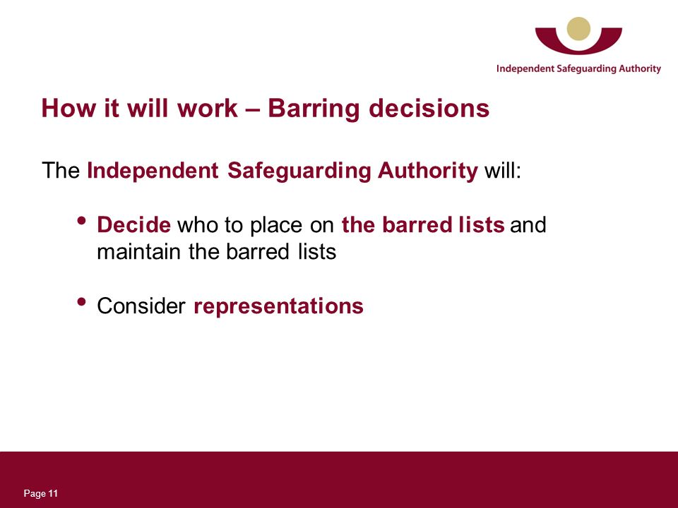Page 11 How it will work – Barring decisions The Independent Safeguarding Authority will: Decide who to place on the barred lists and maintain the bar