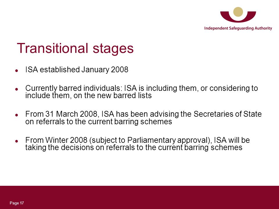 Page 17 Transitional stages ISA established January 2008 Currently barred individuals: ISA is including them, or considering to include them, on the n