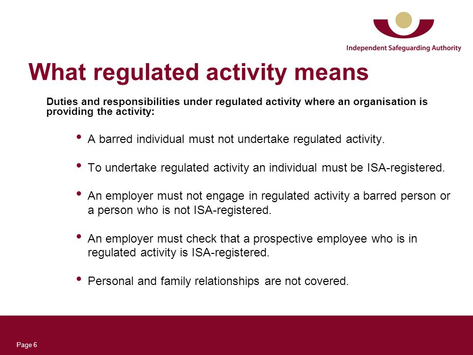 Page 6 What regulated activity means Duties and responsibilities under regulated activity where an organisation is providing the activity: A barred in