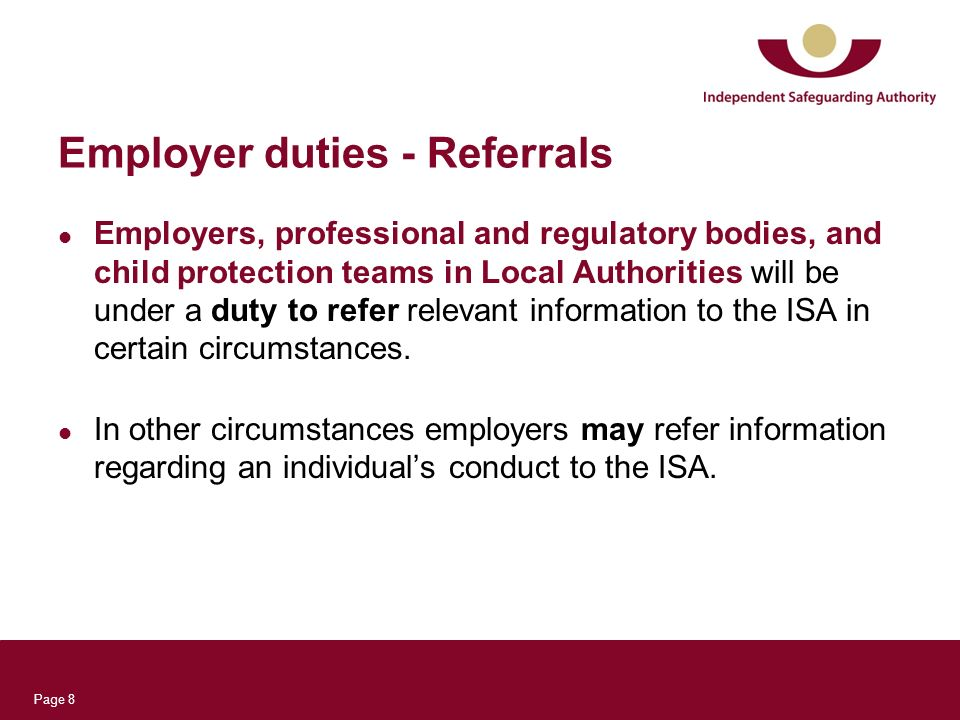 Page 8 Employer duties - Referrals Employers, professional and regulatory bodies, and child protection teams in Local Authorities will be under a duty