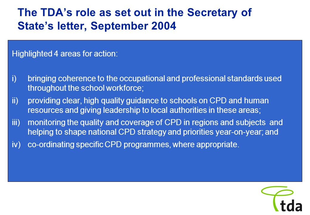 The TDAs role as set out in the Secretary of States letter, September 2004 Highlighted 4 areas for action: i) bringing coherence to the occupational a