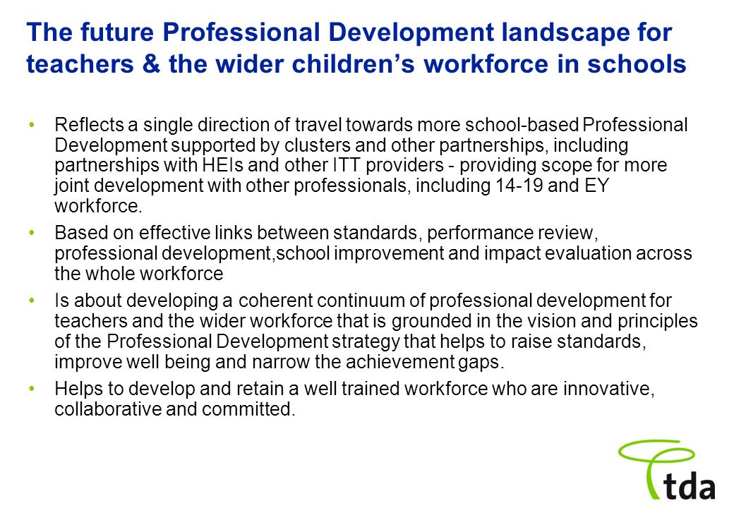 The future Professional Development landscape for teachers & the wider childrens workforce in schools Reflects a single direction of travel towards mo