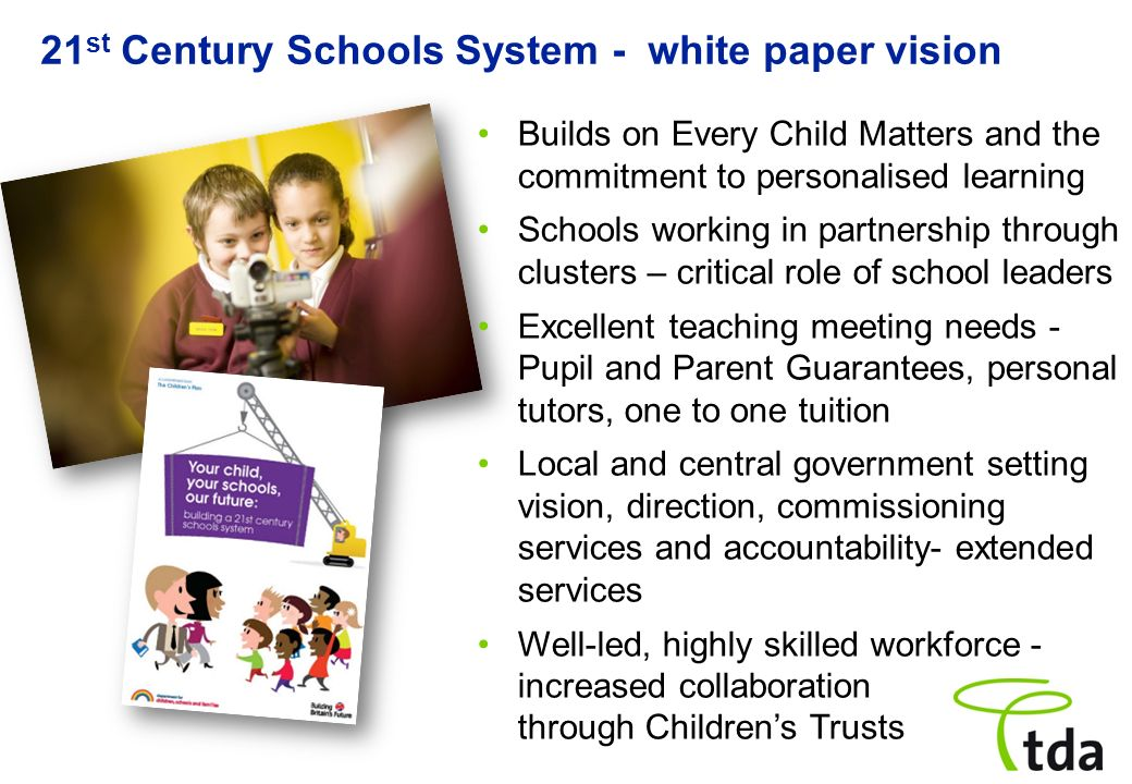21 st Century Schools System - white paper vision Builds on Every Child Matters and the commitment to personalised learning Schools working in partner