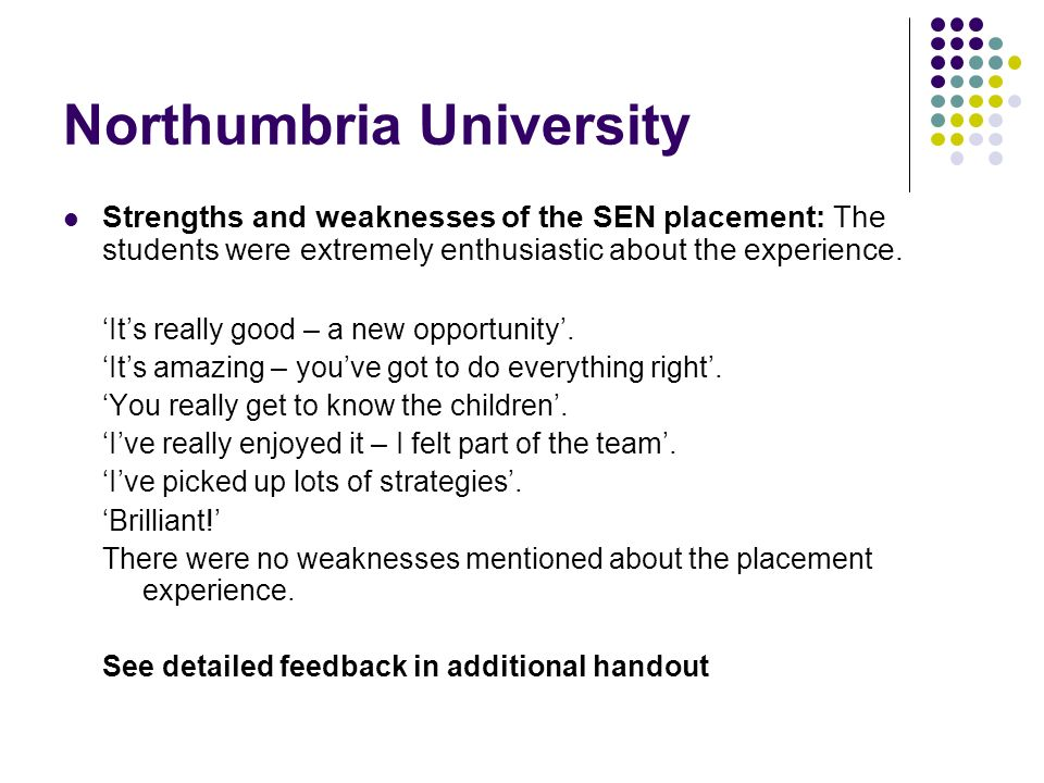 Northumbria University Strengths and weaknesses of the SEN placement: The students were extremely enthusiastic about the experience. Its really good –
