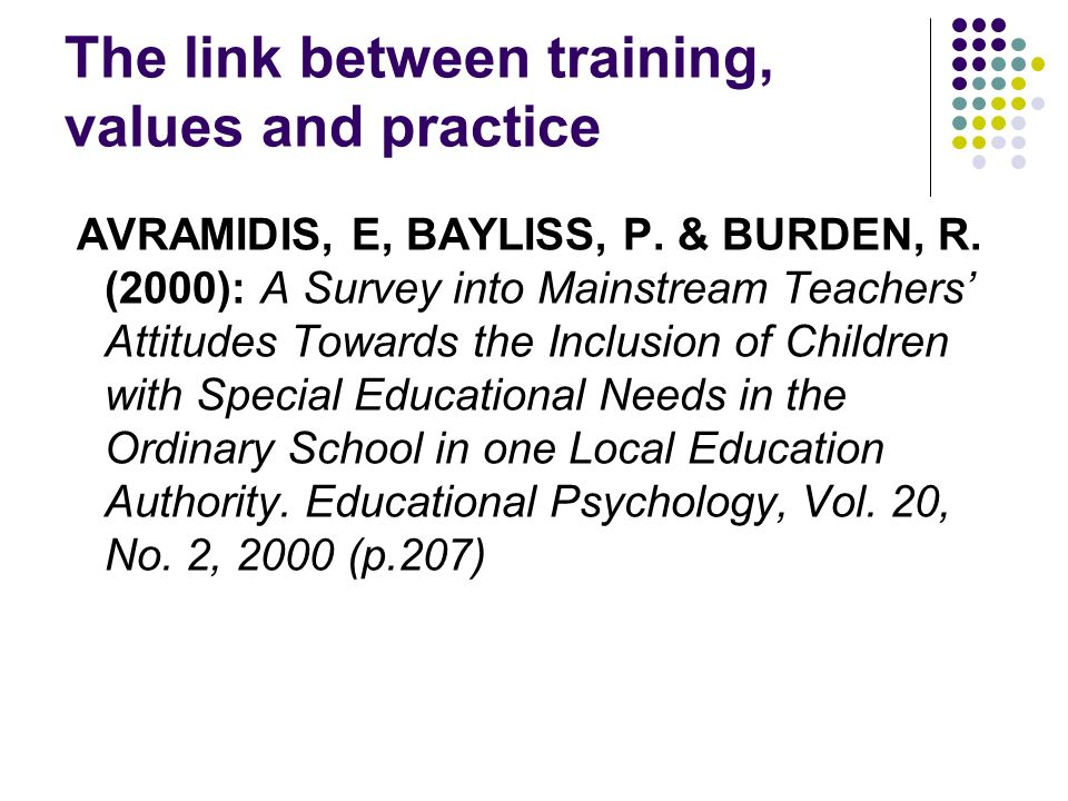 The link between training, values and practice AVRAMIDIS, E, BAYLISS, P. & BURDEN, R. (2000): A Survey into Mainstream Teachers Attitudes Towards the