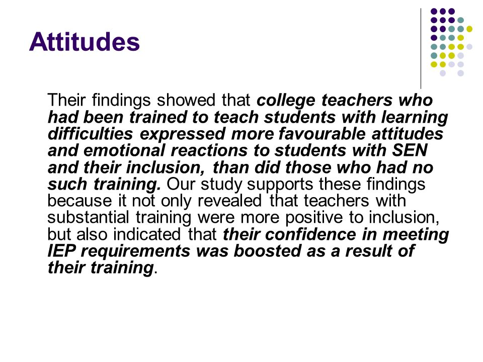 Attitudes Their findings showed that college teachers who had been trained to teach students with learning difficulties expressed more favourable atti