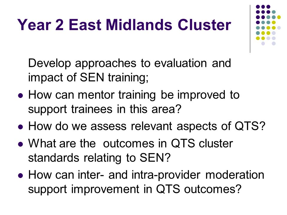 Year 2 East Midlands Cluster Develop approaches to evaluation and impact of SEN training; How can mentor training be improved to support trainees in this area.