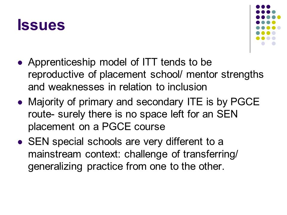 Issues Apprenticeship model of ITT tends to be reproductive of placement school/ mentor strengths and weaknesses in relation to inclusion Majority of primary and secondary ITE is by PGCE route- surely there is no space left for an SEN placement on a PGCE course SEN special schools are very different to a mainstream context: challenge of transferring/ generalizing practice from one to the other.