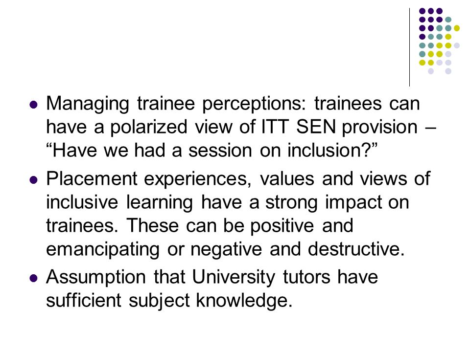 Managing trainee perceptions: trainees can have a polarized view of ITT SEN provision – Have we had a session on inclusion.