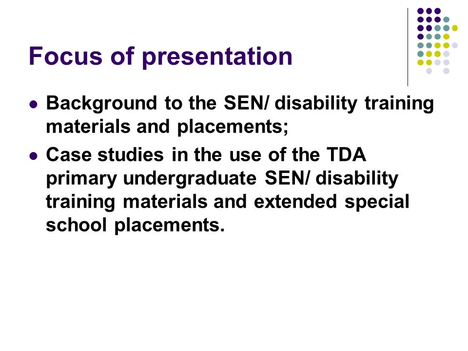 Focus of presentation Background to the SEN/ disability training materials and placements; Case studies in the use of the TDA primary undergraduate SE